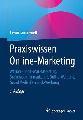 Praxiswissen Online-Marketing: Affiliate- Und E-mail-Marketing, Suchmaschinenmarketing, Online-Werbung, Social Media, Online-PR - Lammenett, Erwin