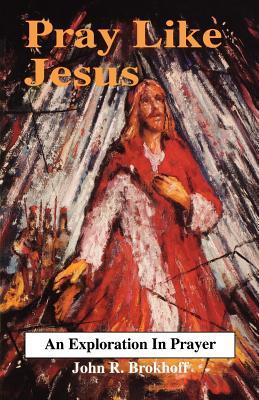 Pray Like Jesus - Brokhoff, John R