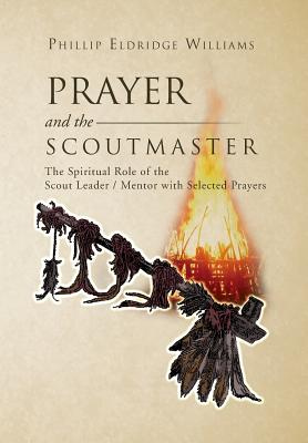 Prayer and the Scoutmaster: The Spiritual Role of the Scout Leader / Mentor with Selected Prayers - Williams, Phillip Eldridge
