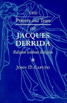 Prayers and Tears of Jacques Derrida: Religion Without Religion - Caputo, John D