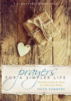 Prayers for a Simpler Life: Meditations from the Heart of a Mennonite Mother - Sommers, Faith
