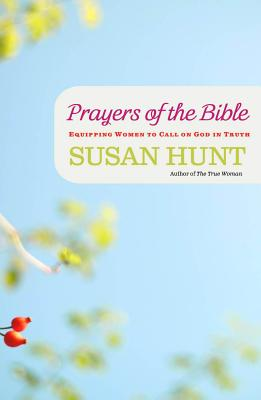 Prayers of the Bible: Equipping Women to Call on God in Truth - Hunt, Susan