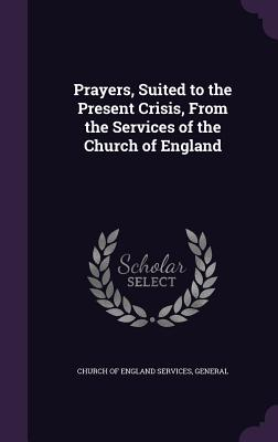 Prayers, Suited to the Present Crisis, from the Services of the Church of England - Church of England Services, General (Creator)