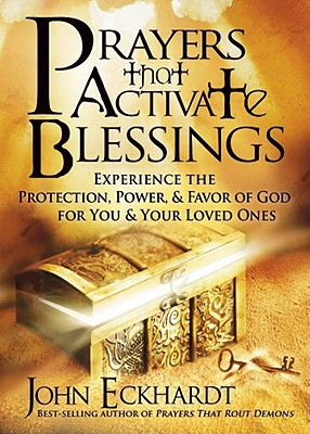 Prayers That Activate Blessings: Experience the Protection, Power & Favor of God for You & Your Loved Ones - Eckhardt, John