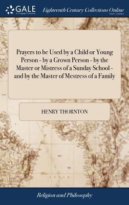 Prayers to Be Used by a Child or Young Person - By a Grown Person - By the Master or Mistress of a Sunday School - And by the Master of Mestress of a Family - Thornton, Henry