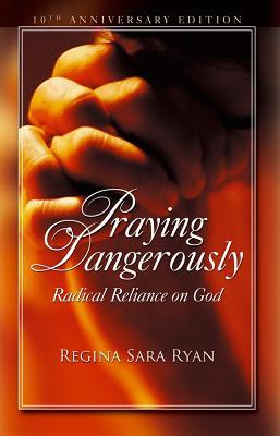 Praying Dangerously: Radical Reliance on God - Ryan, Regina Sara