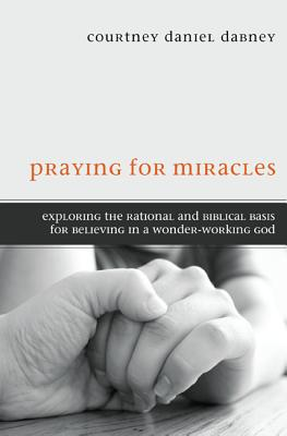 Praying for Miracles: Exploring the Rational and Biblical Basis for Believing in a Wonder-Working God - Dabney, Courtney Daniel
