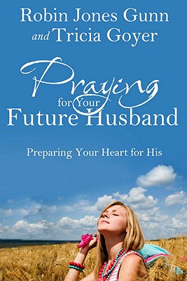 Praying for Your Future Husband: Preparing Your Heart for His - Gunn, Robin Jones, and Goyer, Tricia
