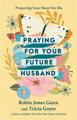 Praying for Your Future Husband: Preparing Your Heart for His - Gunn, Robin Jones