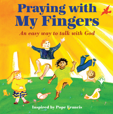 Praying with My Fingers: An Easy Way to Talk with God - Pope Francis (From an idea by)