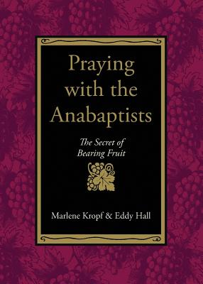 Praying with the Anabaptists: The Secret of Bearing Fruit - Kropf, Marlene, and Hall, Eddy