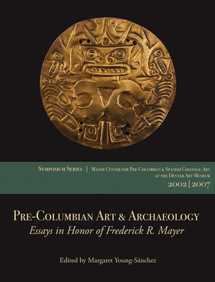 Pre-Columbian Art & Archaeology: Essays in Honor of Frederick R. Mayer: Papers from the 2002 & 2007 Mayer Center Symposia at the Denver Art Museum - Young-Sanchez, Margaret (Editor)