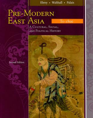 Pre-Modern East Asia: To 1800: A Cultural, Social, and Political History - Ebrey, Patricia Buckley, and Walthall, Anne, and Palais, James