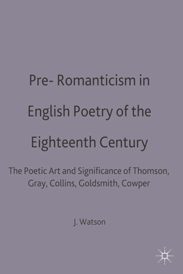 Pre-Romanticism in English Poetry of the Eighteenth Century: The Poetic Art and Significance of Thomson, Gray, Collins, Goldsmith, Cowper - Watson, J. R. (Editor)