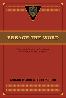 Preach the Word: Essays on Expository Preaching: In Honor of R. Kent Hughes - Ryken, Leland, Dr. (Editor), and Wilson, Todd (Editor), and Jackman, David (Contributions by)