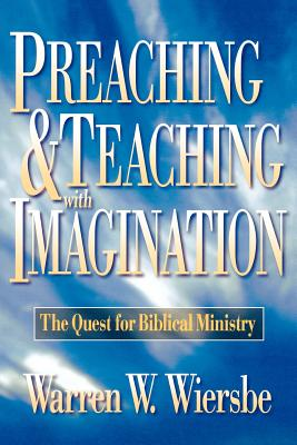 Preaching and Teaching with Imagination: The Quest for Biblical Ministry - Wiersbe, Warren W, Dr.