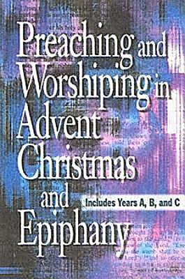 Preaching and Worshiping in Advent, Christmas, and Epiphany: Years A, B, and C - Abingdon Press (Creator)