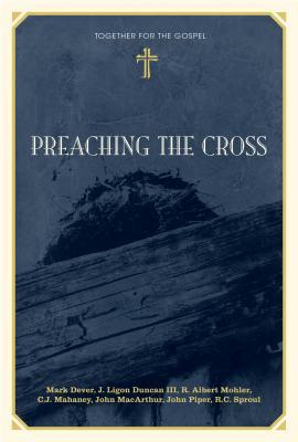 Preaching the Cross - Dever, Mark, and Duncan, J Ligon, and Mohler Jr, R Albert