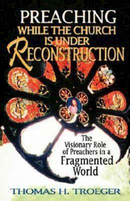 Preaching While the Church Is Under Reconstruction: The Visionary Role of Preachers in a Fragmented World - Troeger, Thomas H