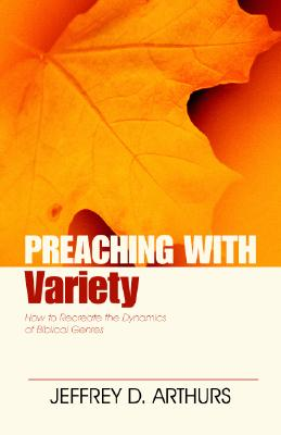 Preaching with Variety: How to Re-Create the Dynamics of Biblical Genres - Arthurs, Jeffrey, and Robinson, Haddon, Dr. (Foreword by)
