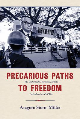 Precarious Paths to Freedom: The United States, Venezuela, and the Latin American Cold War - Miller, Aragorn Storm