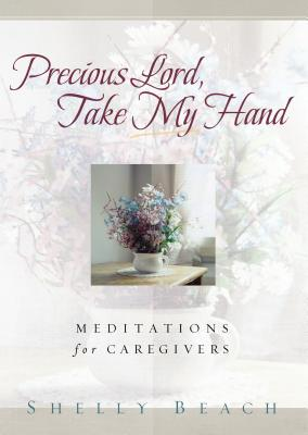Precious Lord, Take My Hand: Meditations for Caregivers - Beach, Shelly