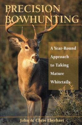 Precision Bowhunting: A Year-Round Approach to Taking Mature Whitetails - Eberhart, John