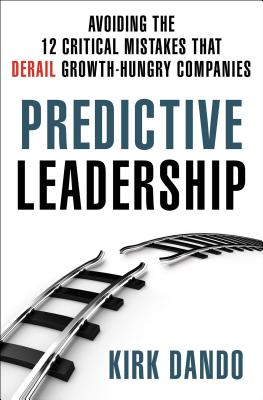 Predictive Leadership: Avoiding the 12 Critical Mistakes That Derail Growth-Hungry Companies - Dando, Kirk