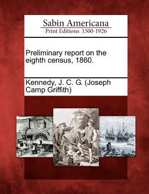 Preliminary Report on the Eighth Census, 1860. - Kennedy, J C G (Creator)