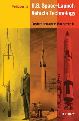 Preludes to U.S. Space-Launch Vehicle Technology: Goddard Rockets to Minuteman III - Hunley, J D, Mr.