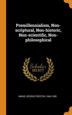 Premillennialism, Non-Scriptural, Non-Historic, Non-Scientific, Non-Philosophical - Mains, George Preston 1844-1930 (Creator)