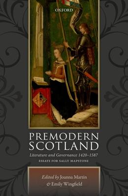 Premodern Scotland: Literature and Governance 1420-1587 - Martin, Joanna (Editor), and Wingfield, Emily (Editor)