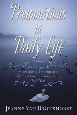 Premonitions in Daily Life: Working with Spontaneous Information When Rational Understanding Fails You - Van Bronkhorst, Jeanne