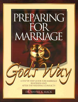 Preparing for Marriage God's Way: A Step-By-Step Guide for Marriage Readiness and After-The-Wedding Conflicts - Mack, Wayne A, and Mack, Nathan A