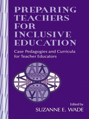 Preparing Teachers for Inclusive Education: Case Pedagogies and Curricula for Teacher Educators - Wade, Karil, and Wade, Suzanne E (Editor), and Jetton, Tamara (Contributions by)