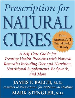 Prescription for Natural Cures: A Self-Care Guide for Treating Health Problems with Natural Remedies Including Diet and Nutrition, Nutritional Supplements, Bodywork, and More - Balch, James F, M.D., and Stengler, Mark, N.D., Cht, Hhp