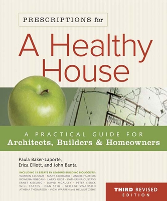 Prescriptions for a Healthy House: A Practical Guide for Architects, Builders & Homeowners - Baker-Laporte, Paula, A.I.A., and Elliott, Erica, and Banta, John, B.A.