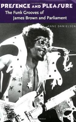 Presence and Pleasure: The Funk Grooves of James Brown and Parliament - Danielsen, Anne, Professor