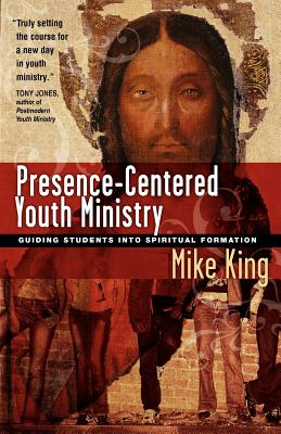 Presence-Centered Youth Ministry: Guiding Students Into Spiritual Formation - King, Mike