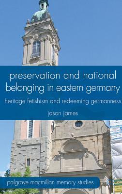 Preservation and National Belonging in Eastern Germany: Heritage Fetishism and Redeeming Germanness - James, J.