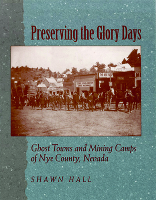 Preserving the Glory Days: Ghost Towns and Mining Camps of Nye County - Hall, Shawn