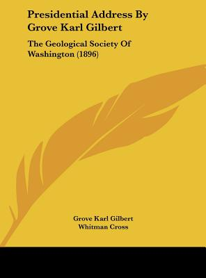 Presidential Address by Grove Karl Gilbert: The Geological Society of Washington (1896) - Gilbert, Grove Karl, and Cross, Whitman (Editor), and Hayes, C W (Editor)
