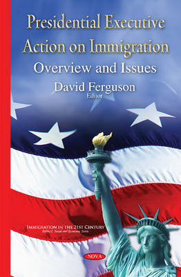 Presidential Executive Action on Immigration: Overview and Issues - Ferguson, David (Editor)