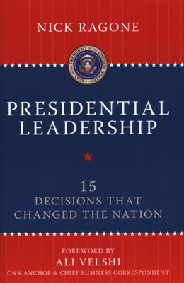 Presidential Leadership: 15 Decisions That Changed the Nation - Ragone, Nick, and Velshi, Ali (Foreword by)