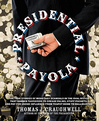 Presidential Payola: The True Stories of Monetary Scandals in the Oval Office That Robbed Taxpayers to Grease Palms, Stuff Pockets, and Pay for Undue Influence from Teapot Dome to Halliburton - Craughwell, Thomas J.