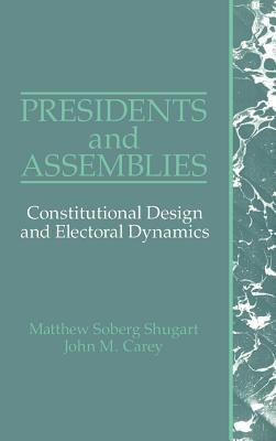 Presidents and Assemblies: Constitutional Design and Electoral Dynamics - Shugart, Matthew Soberg, and Carey, John M