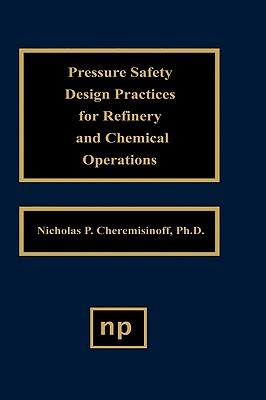 Pressure Safety Design Practices for Refinery and Chemical Operations - Cheremisinoff, Nicholas P, PH.D.