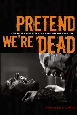Pretend We're Dead: Capitalist Monsters in American Pop Culture - Newitz, Annalee