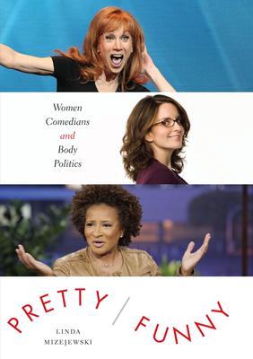 Pretty/Funny: Women Comedians and Body Politics - Mizejewski, Linda