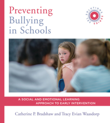 Preventing Bullying in Schools: A Social and Emotional Learning Approach to Prevention and Early Intervention (Sel Solutions Series) - Bradshaw, Catherine P, and Waasdorp, Tracy Evian